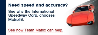 Need speed and accuracy? - See why the International Speedway Corp. chooses MatrixIS.  See how Team Matrix can help.
